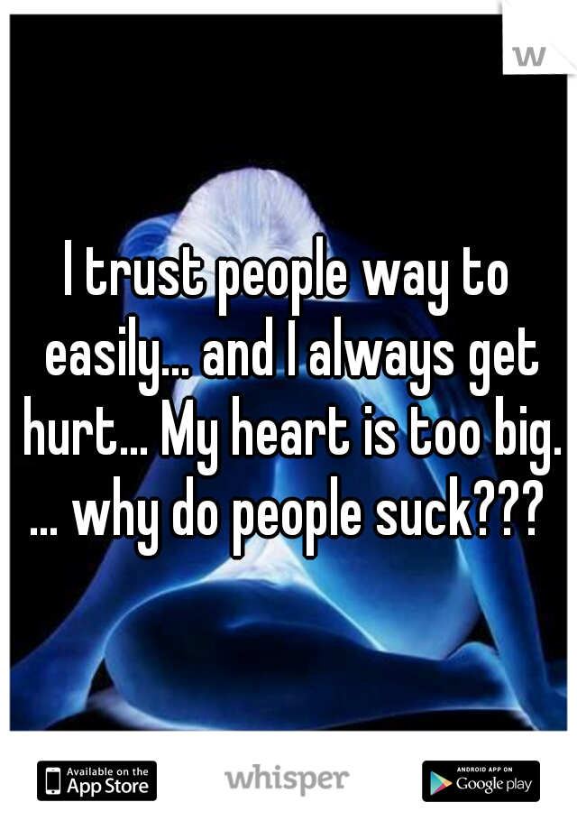 I trust people way to easily... and I always get hurt... My heart is too big. ... why do people suck???