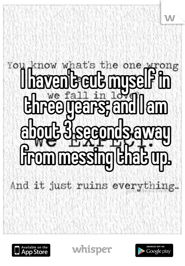 I haven't cut myself in three years; and I am about 3 seconds away from messing that up.