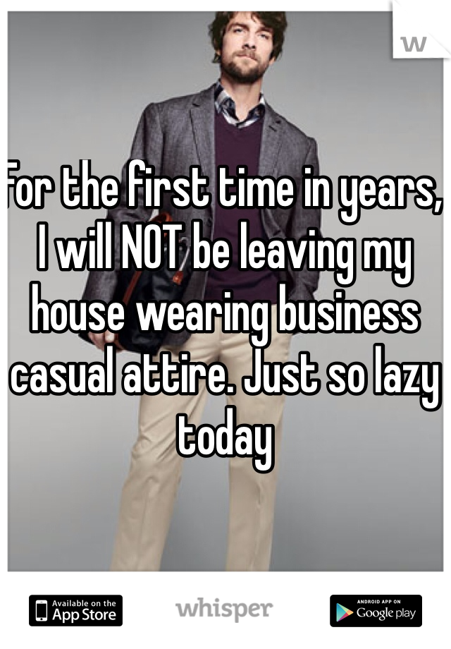 For the first time in years, I will NOT be leaving my house wearing business casual attire. Just so lazy today