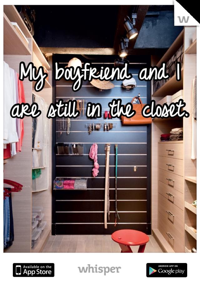 My boyfriend and I are still in the closet.