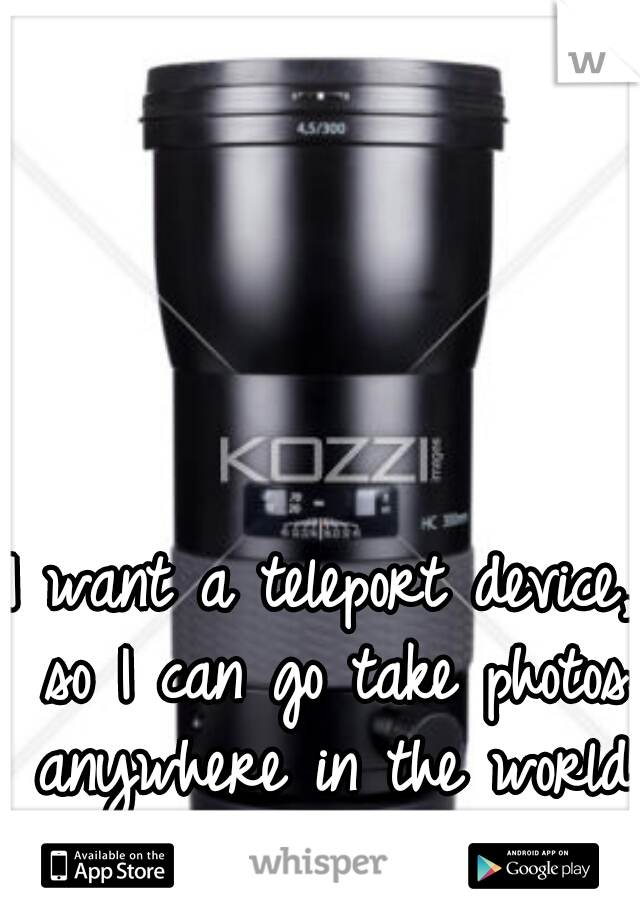I want a teleport device, so I can go take photos anywhere in the world at the drop of a hat...