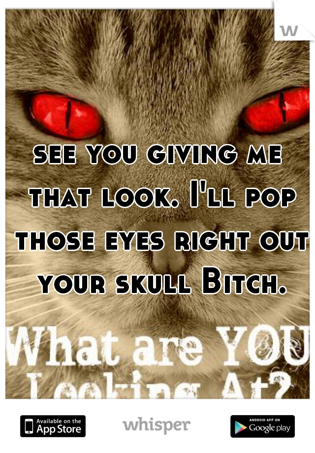 see you giving me that look. I'll pop those eyes right out your skull Bitch.