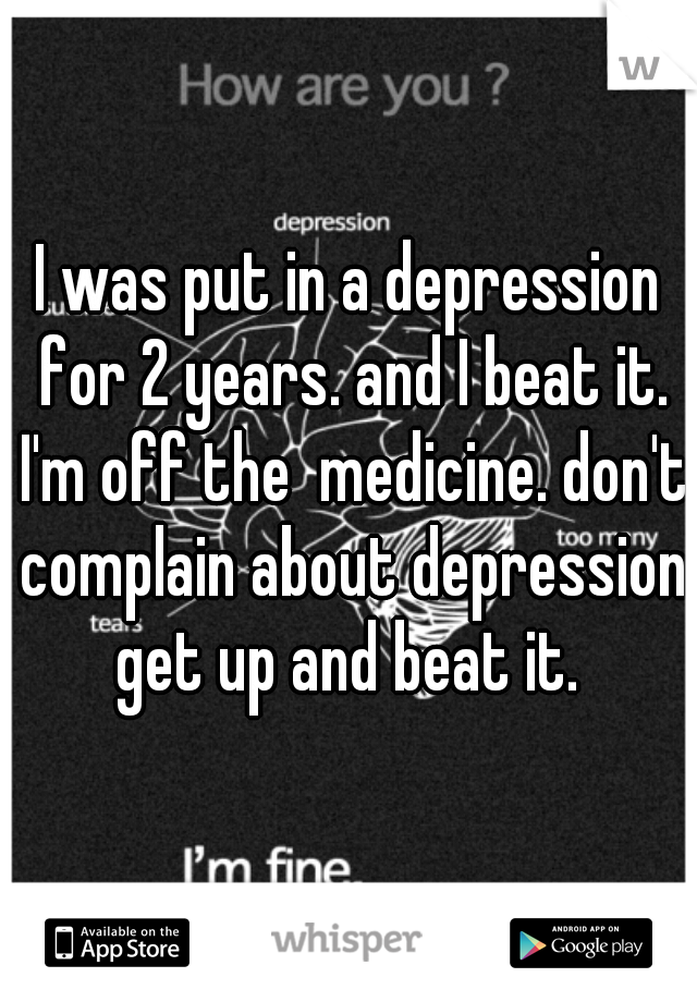 I was put in a depression for 2 years. and I beat it. I'm off the  medicine. don't complain about depression get up and beat it.
