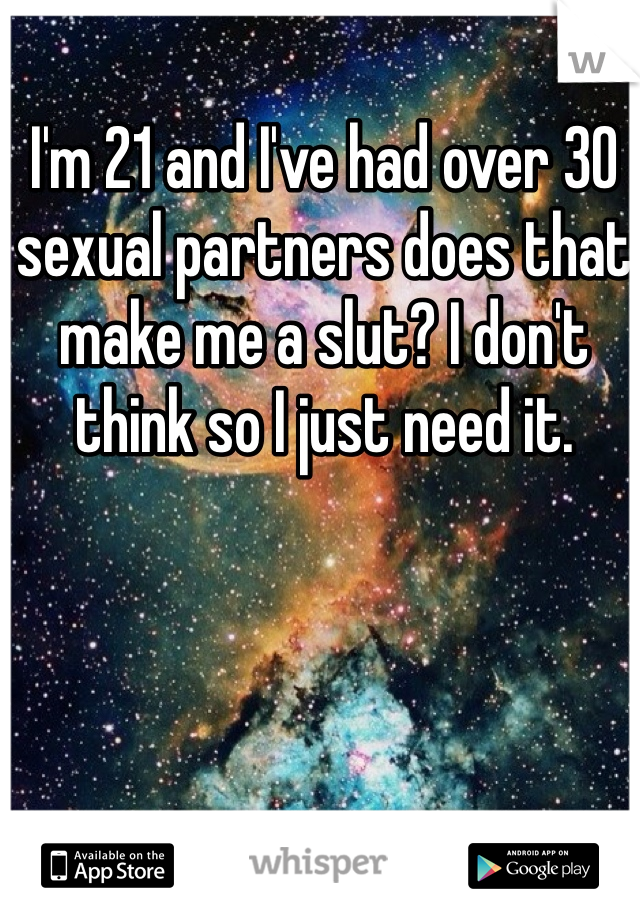 I'm 21 and I've had over 30 sexual partners does that make me a slut? I don't think so I just need it.