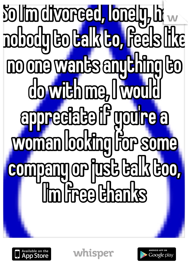 So I'm divorced, lonely, have nobody to talk to, feels like no one wants anything to do with me, I would appreciate if you're a woman looking for some company or just talk too, I'm free thanks