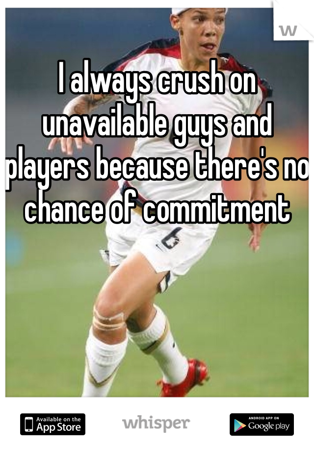 I always crush on unavailable guys and players because there's no chance of commitment