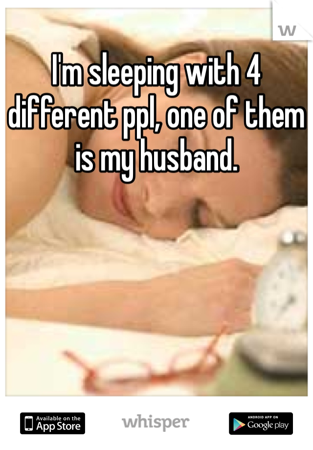 I'm sleeping with 4 different ppl, one of them is my husband.
