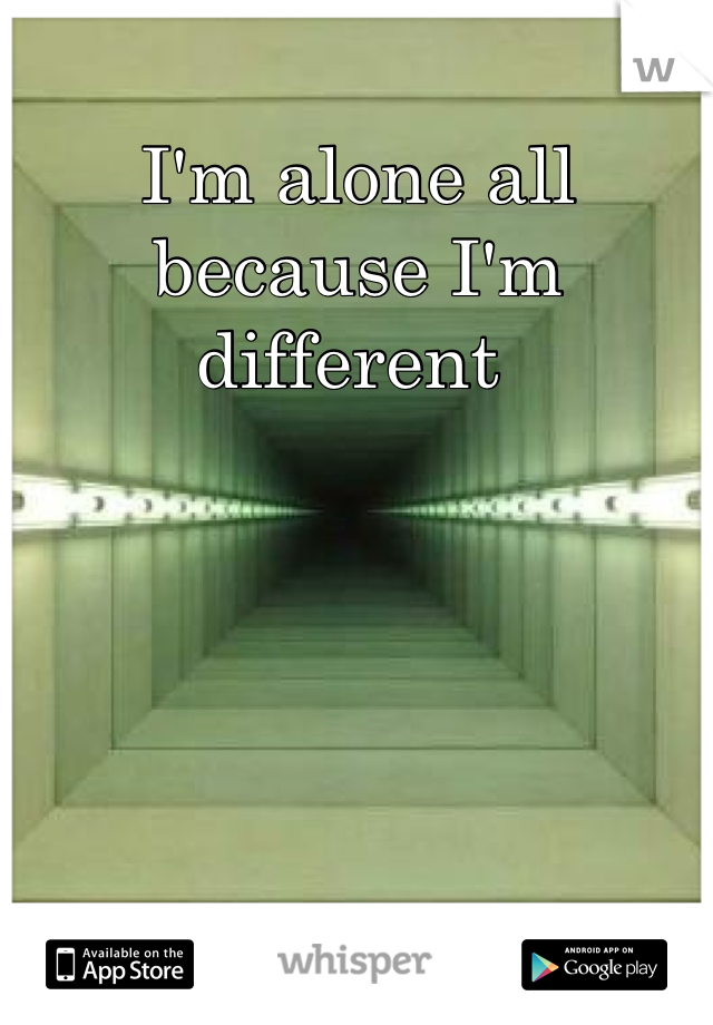 I'm alone all because I'm different