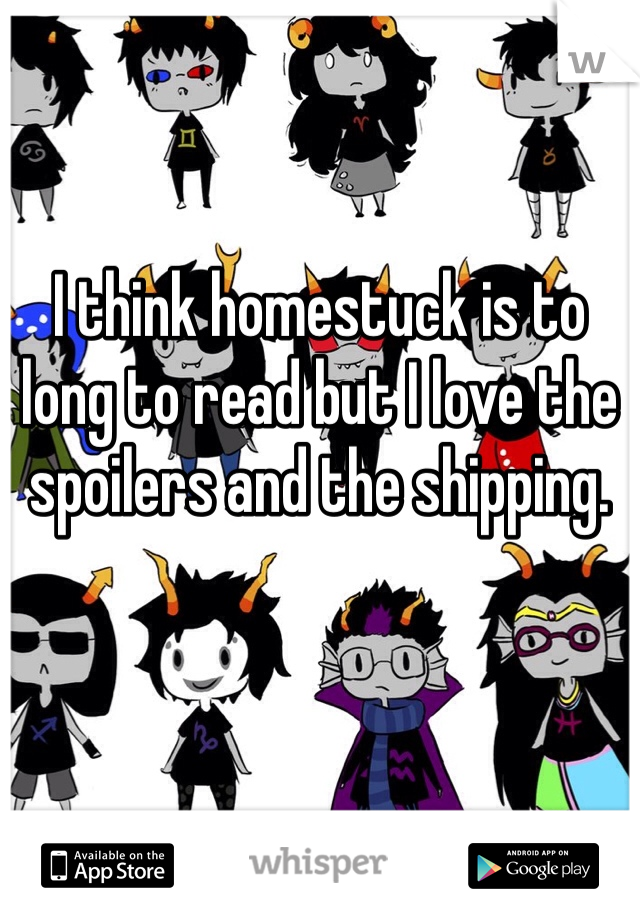 I think homestuck is to long to read but I love the spoilers and the shipping.