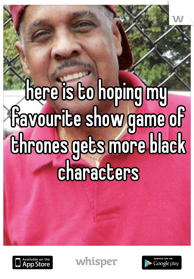here is to hoping my favourite show game of thrones gets more black characters