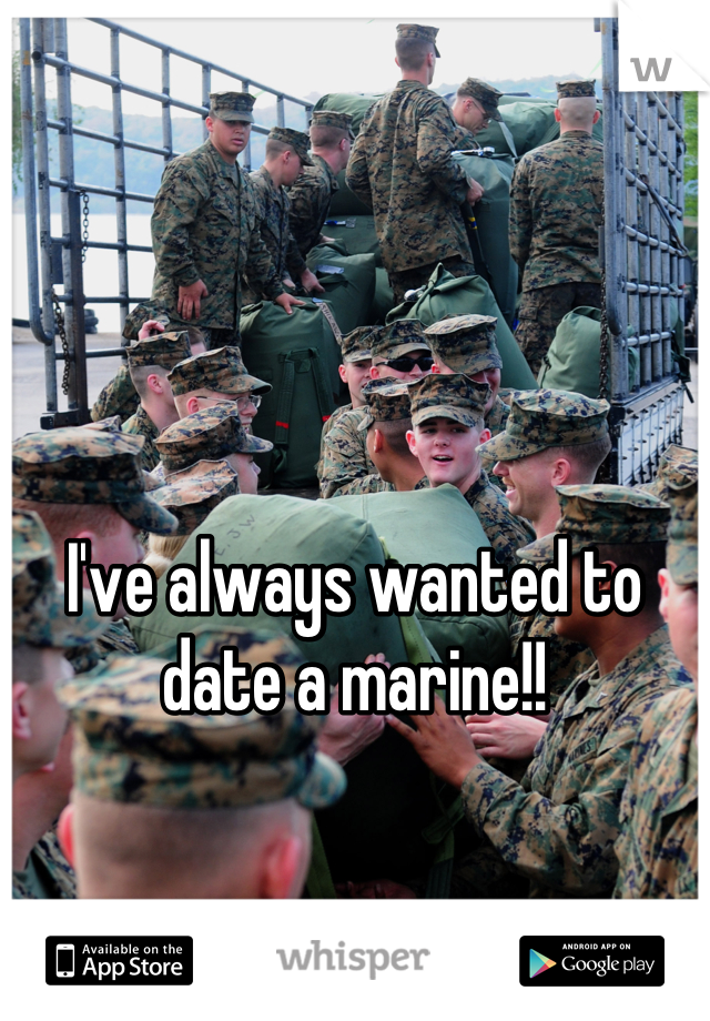 I've always wanted to date a marine!!