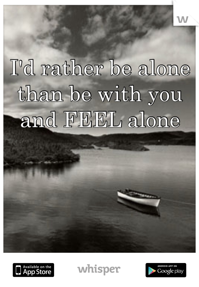I'd rather be alone than be with you and FEEL alone