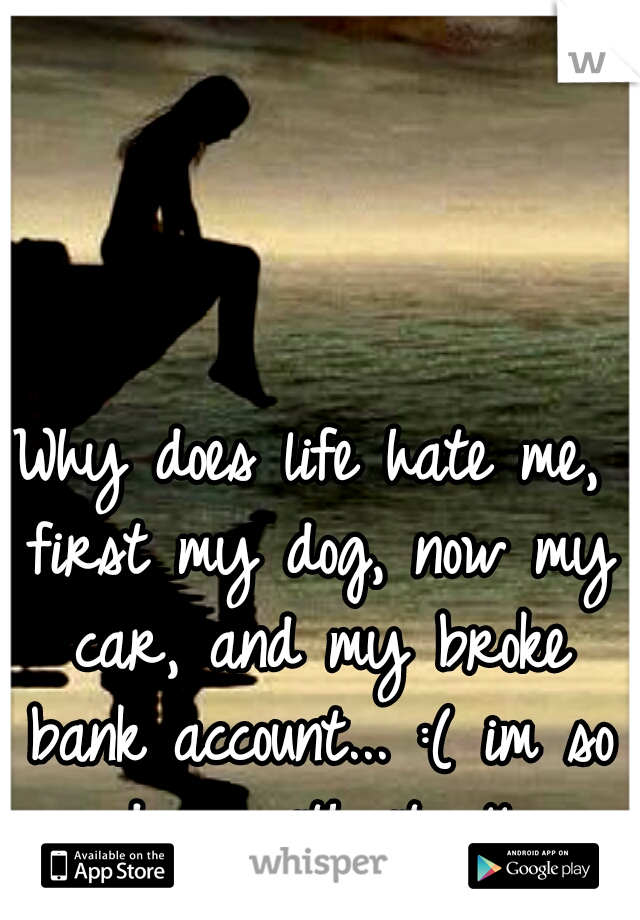 Why does life hate me, first my dog, now my car, and my broke bank account... :( im so done with it all.