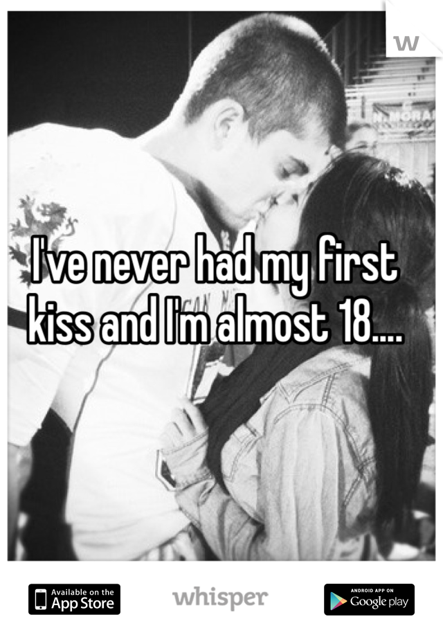 I've never had my first kiss and I'm almost 18....