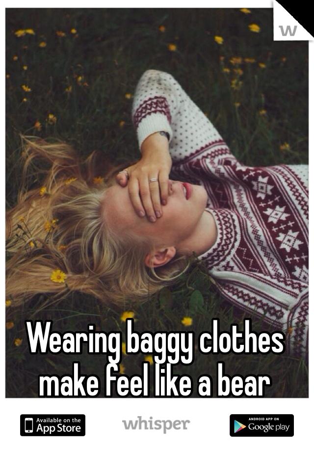 Wearing baggy clothes make feel like a bear