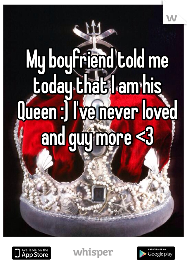 My boyfriend told me today that I am his Queen :) I've never loved and guy more <3