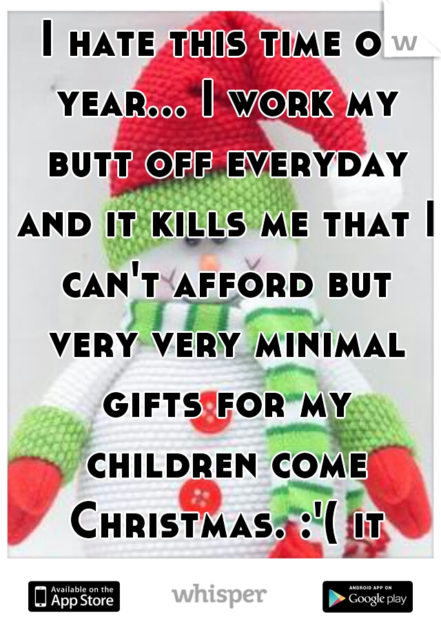 I hate this time of year... I work my butt off everyday and it kills me that I can't afford but very very minimal gifts for my children come Christmas. :'( it hurts