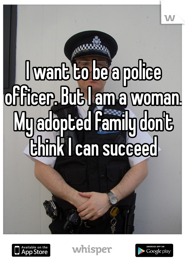 I want to be a police officer. But I am a woman. My adopted family don't think I can succeed
