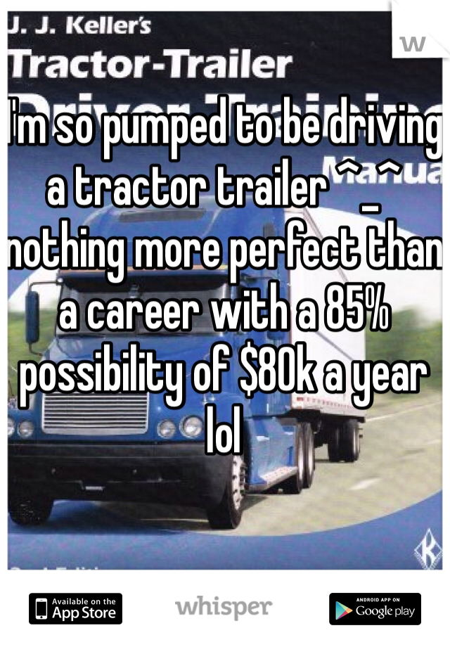 I'm so pumped to be driving a tractor trailer ^_^ nothing more perfect than a career with a 85% possibility of $80k a year lol