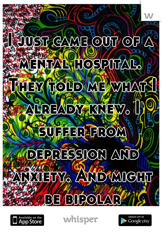 I just came out of a mental hospital.  They told me what I already knew. I suffer from depression and anxiety. And might be bipolar