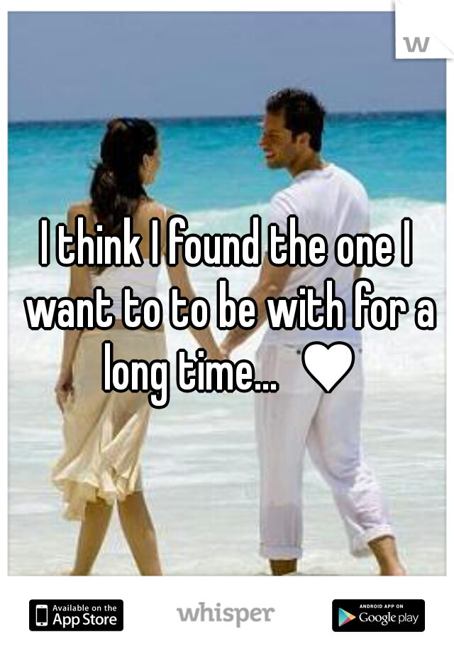 I think I found the one I want to to be with for a long time...  ♥