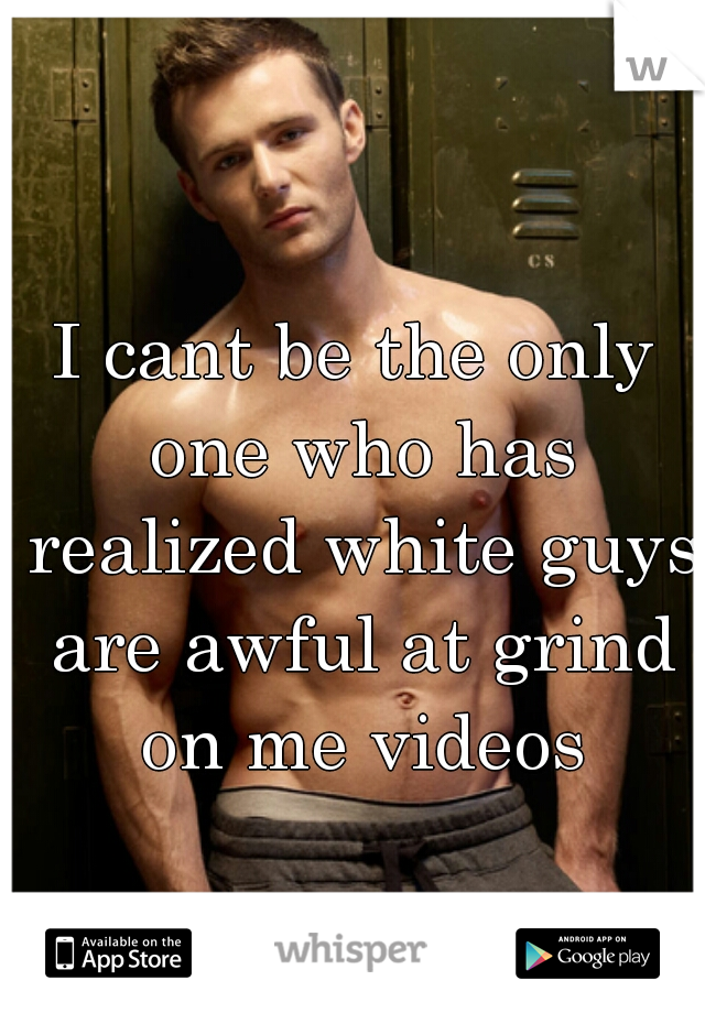 I cant be the only one who has realized white guys are awful at grind on me videos