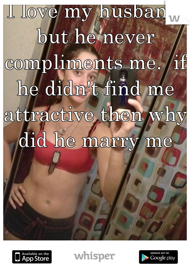 I love my husband but he never compliments me.  if he didn't find me attractive then why did he marry me