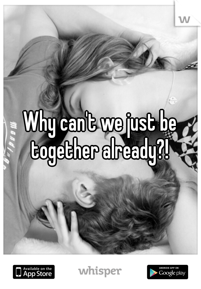 Why can't we just be together already?!