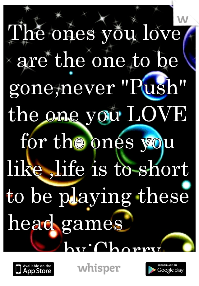 "The ones you love are the one to be gone,never ""Push"" the one you LOVE for the ones you like ,life is to short to be playing these head games                 by:Cherry"