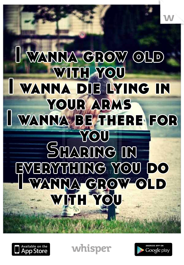 I wanna grow old  with you  I wanna die lying in  your arms  I wanna be there for you Sharing in everything you do  I wanna grow old with you
