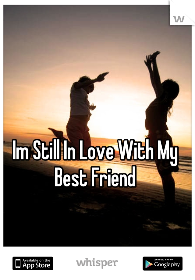 Im Still In Love With My Best Friend