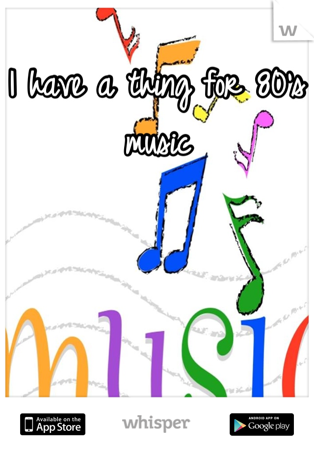 I have a thing for 80's music