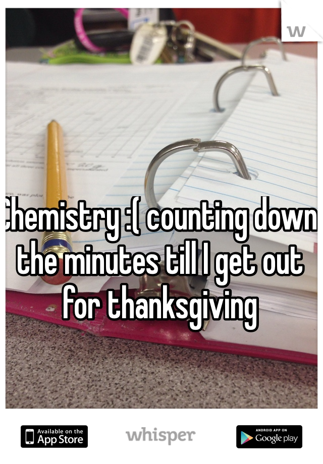 Chemistry :( counting down the minutes till I get out for thanksgiving