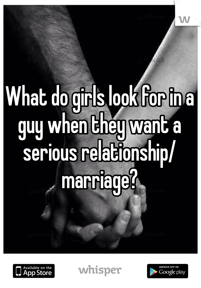 What do girls look for in a guy when they want a serious relationship/ marriage?