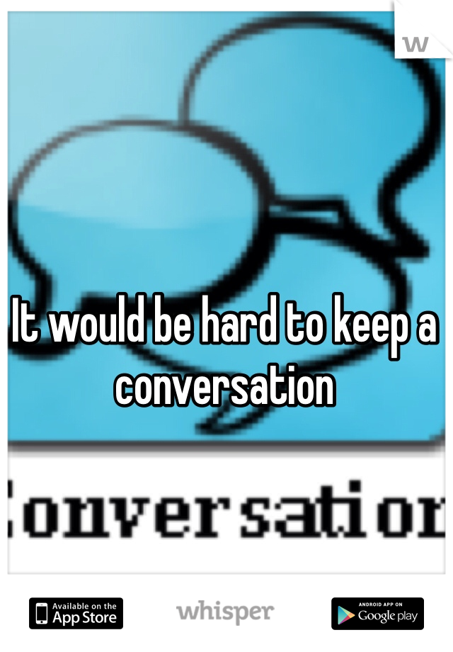It would be hard to keep a conversation