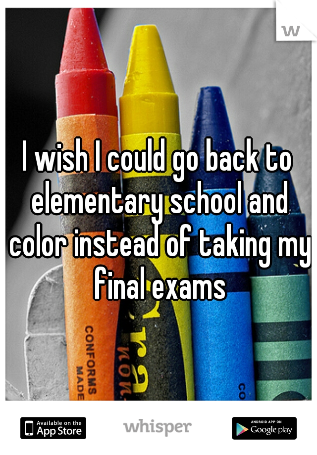 I wish I could go back to elementary school and color instead of taking my final exams