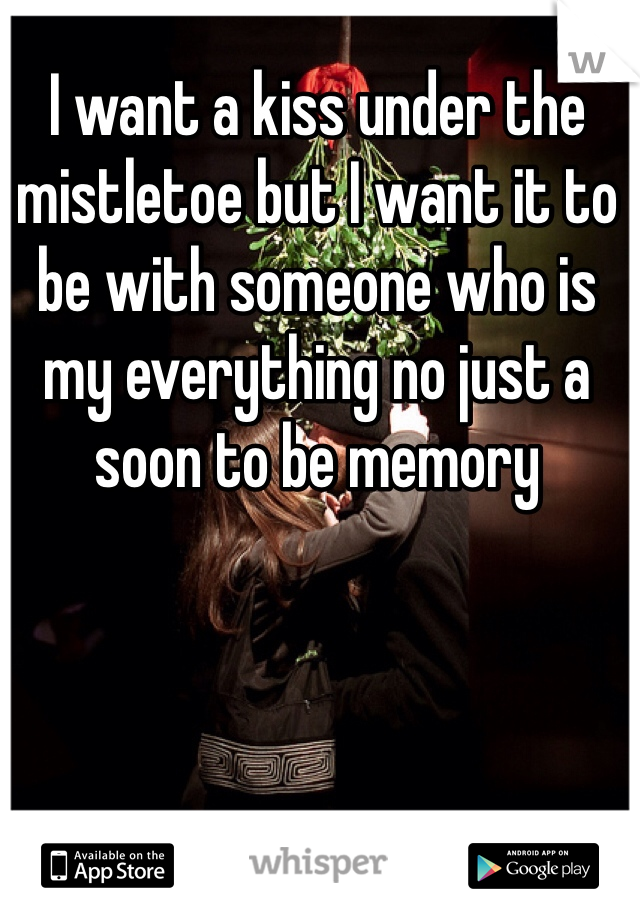 I want a kiss under the mistletoe but I want it to be with someone who is my everything no just a soon to be memory