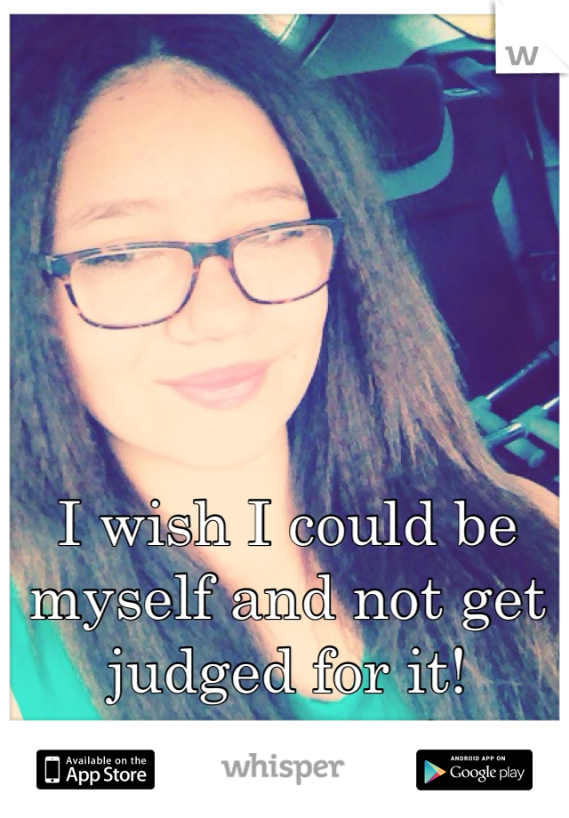 I wish I could be myself and not get judged for it!