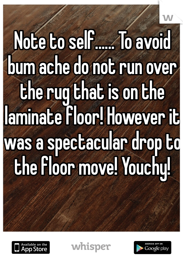 Note to self...... To avoid bum ache do not run over the rug that is on the laminate floor! However it was a spectacular drop to the floor move! Youchy!