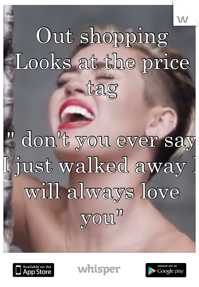 "Out shopping Looks at the price tag  "" don't you ever say I just walked away I will always love you"""