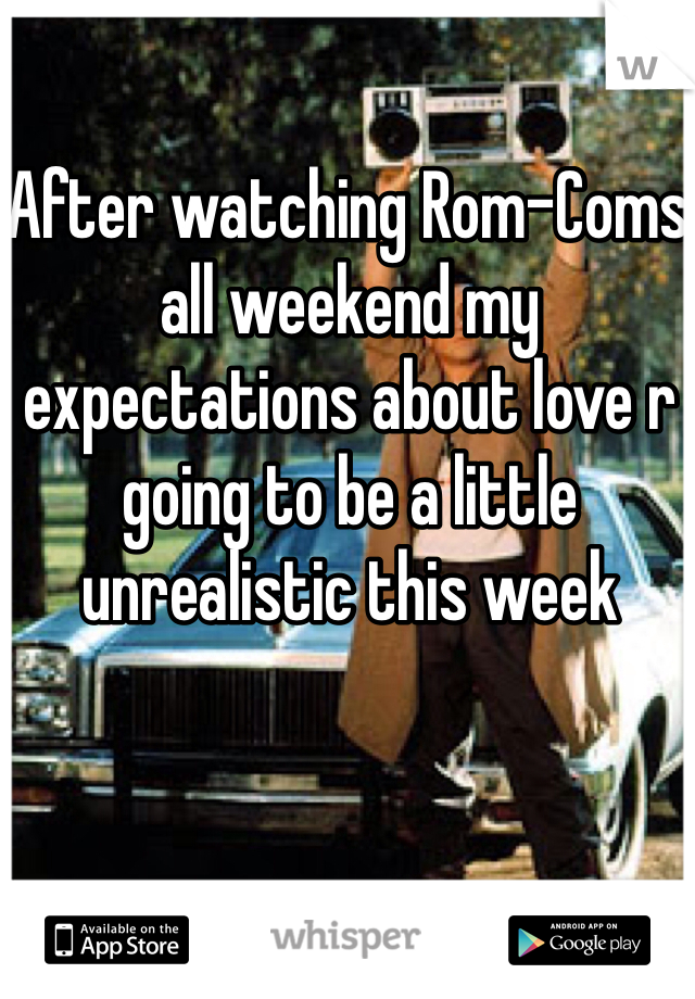 After watching Rom-Coms all weekend my expectations about love r going to be a little unrealistic this week