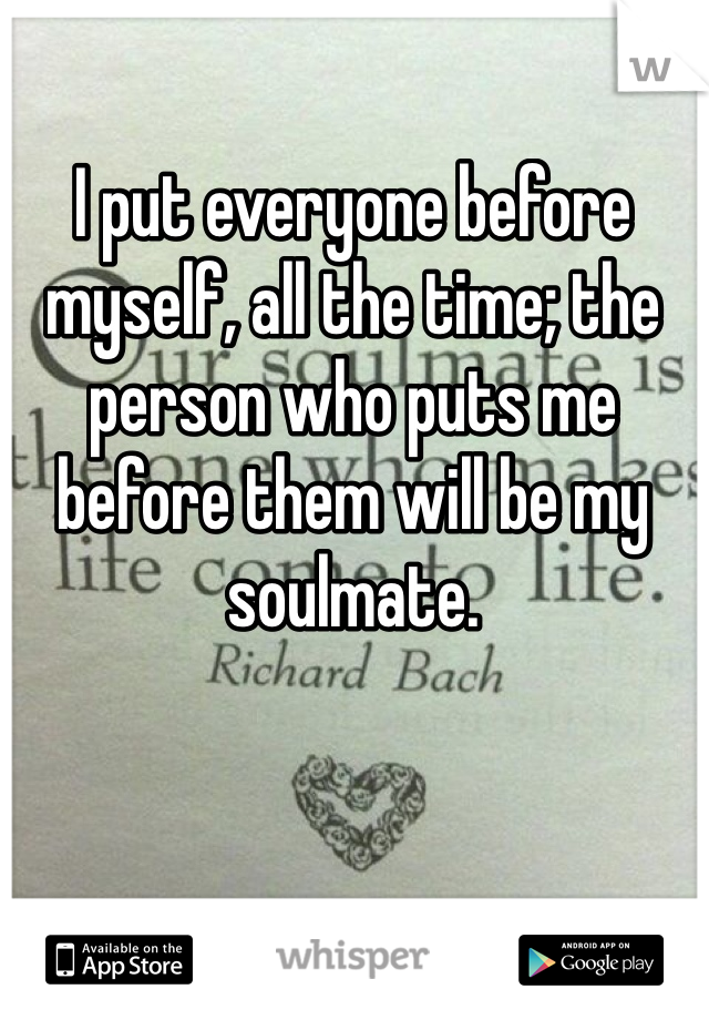 I put everyone before myself, all the time; the person who puts me before them will be my soulmate.
