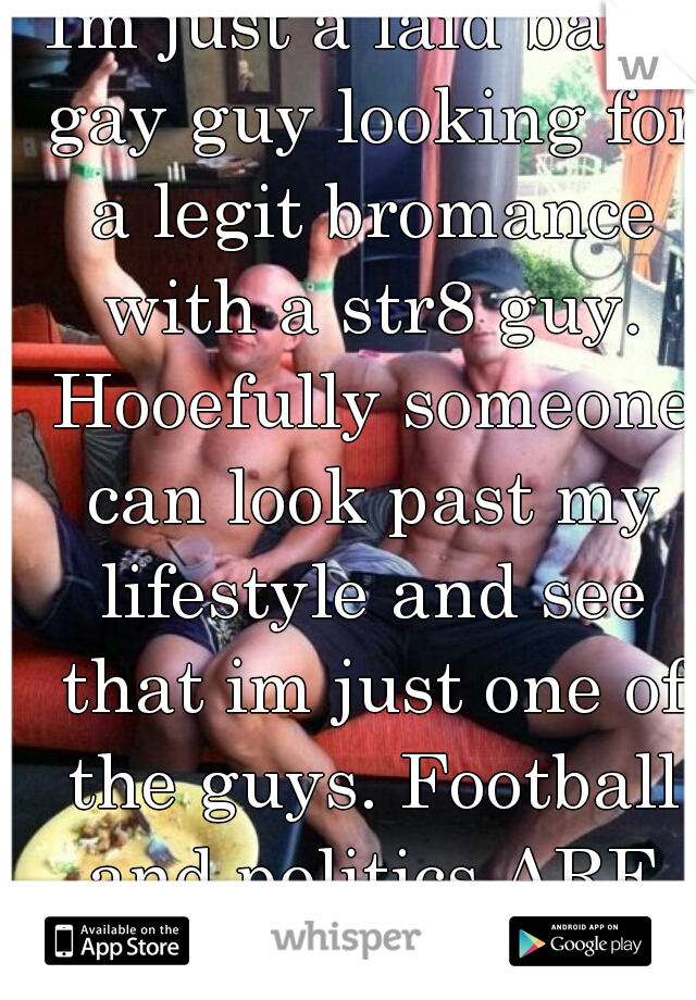 Im just a laid back gay guy looking for a legit bromance with a str8 guy. Hooefully someone can look past my lifestyle and see that im just one of the guys. Football and politics ARE MY LIFE!! :-)