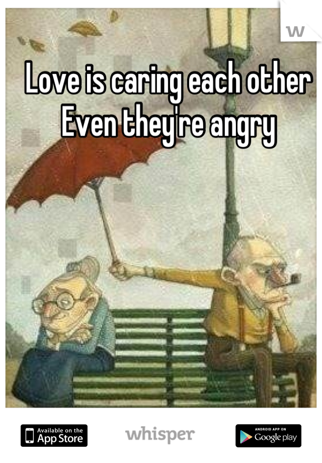 Love is caring each other  Even they're angry