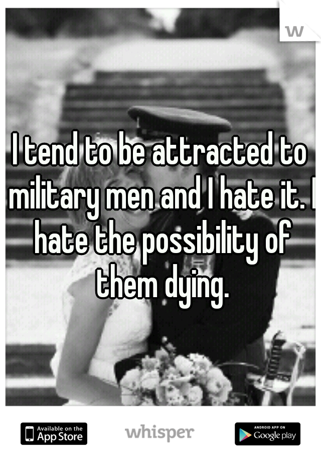 I tend to be attracted to military men and I hate it. I hate the possibility of them dying.