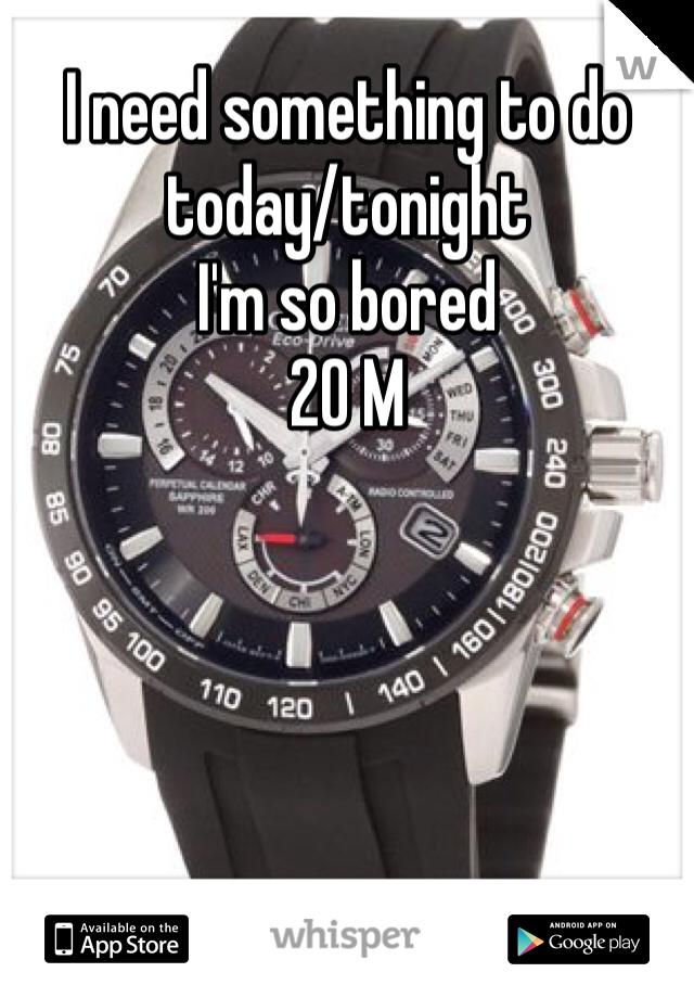 I need something to do today/tonight  I'm so bored  20 M