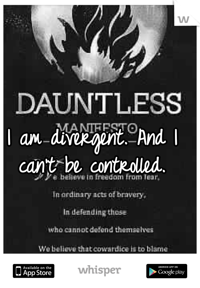 I am divergent. And I can't be controlled.