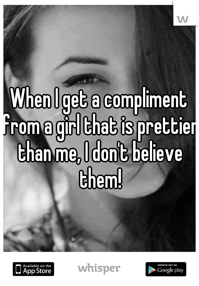 When I get a compliment from a girl that is prettier than me, I don't believe them!