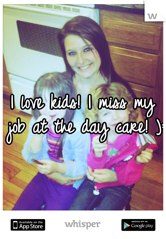 I love kids! I miss my job at the day care! ):