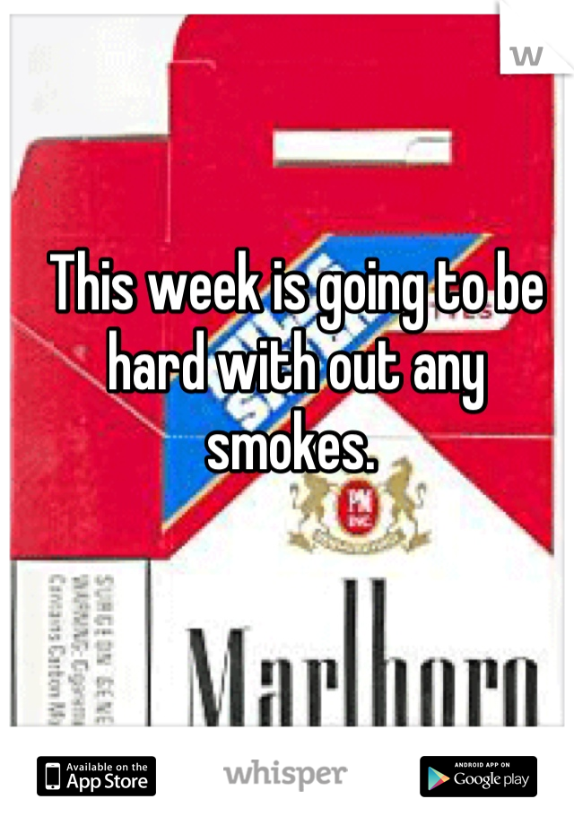 This week is going to be hard with out any smokes.